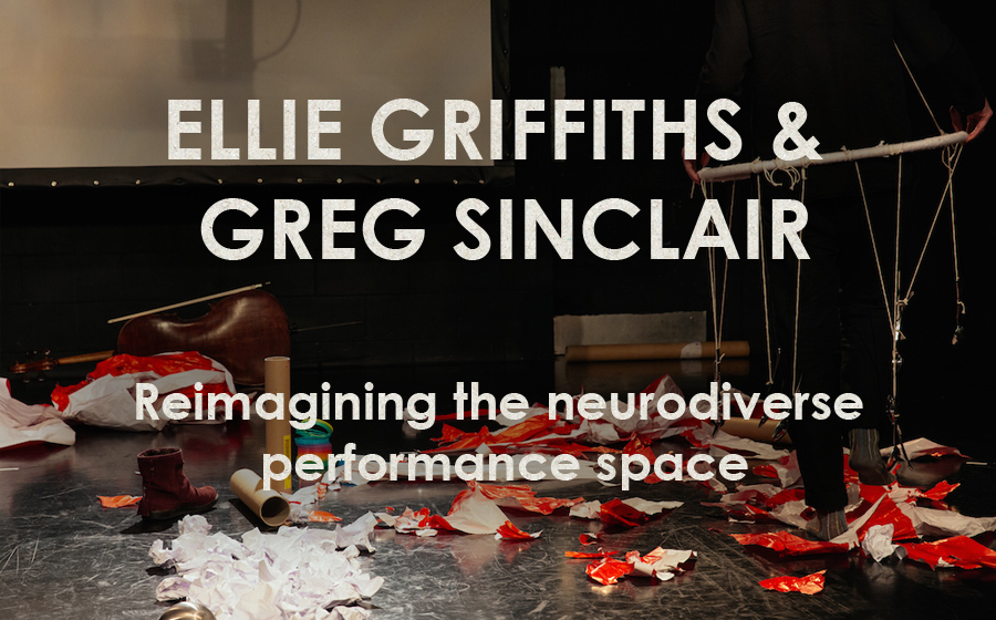 Ellie Griffiths & Greg Sinclair: Neuroaesthetics - Reimagining the neurodiverse performance space
