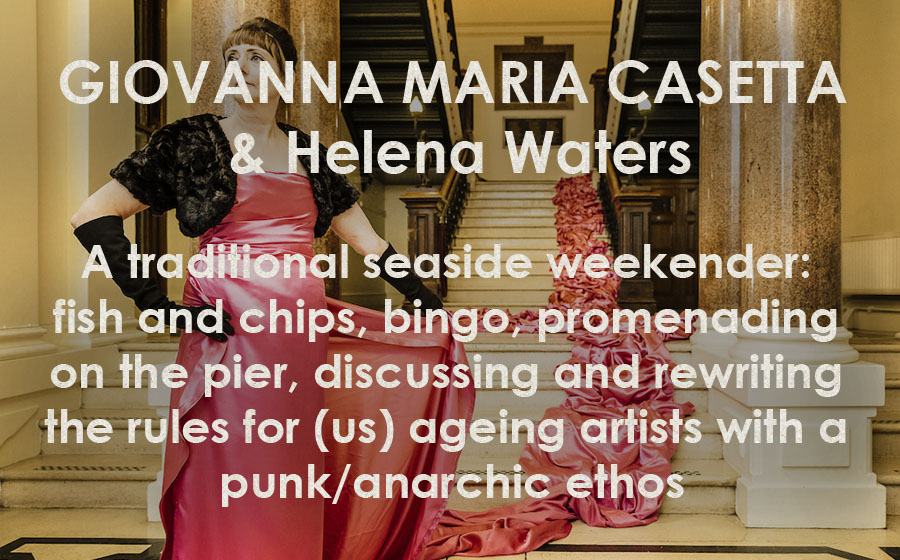 Giovanna Maria Casetta: Help The Aged - A traditional seaside weekender: fish and chips, bingo, promenading on the pier, discussing and rewriting the rules for (us) ageing artists with a punk/anarchic ethos