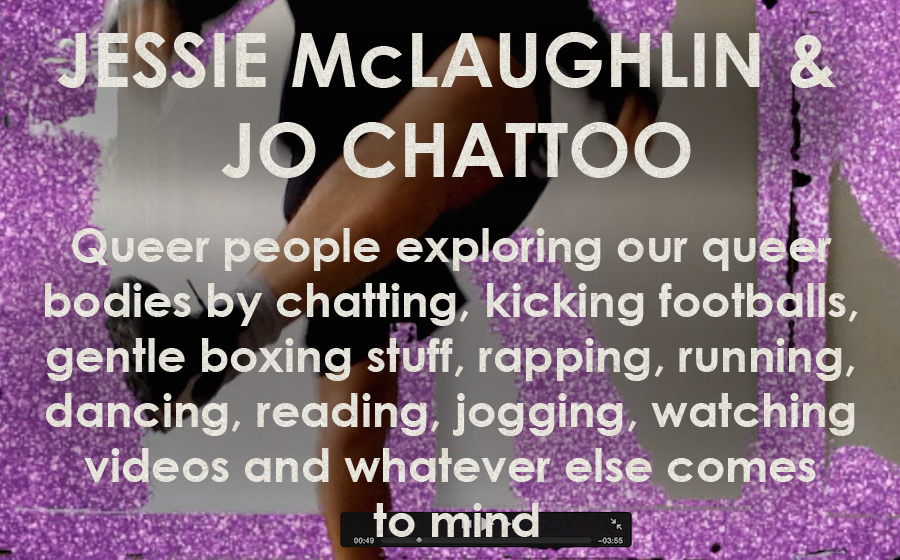 Jessie McLaughlin & Jo Chattoo: We Are Family FC - Queer people exploring our queer bodies by chatting, kicking footballs, gentle boxing stuff, rapping, running, dancing, reading, jogging, watching videos and whatever else comes to mind