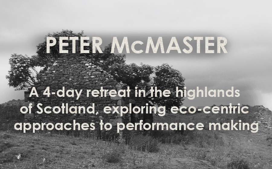 Peter McMaster: Performing Landscapes - A 4-day retreat in the highlands of Scotland, exploring eco-centric approaches to performance making