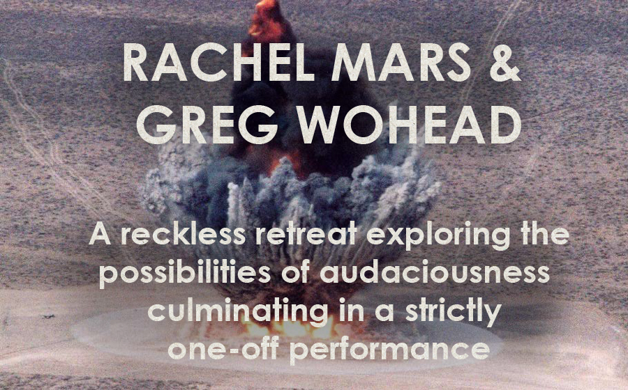 Rachel Mars & Greg Wohead: Locating Your Own Audaciousness - A reckless retreat exploring the possibilities of audaciousness culminating in a strictly one-off performance