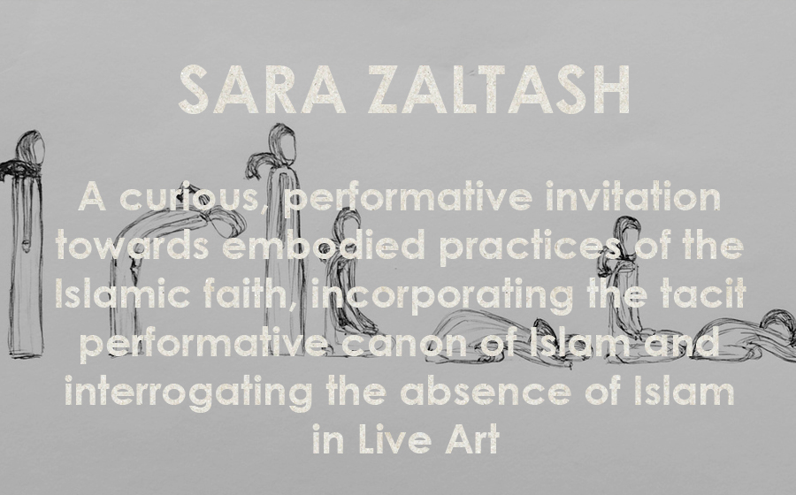 Sara Zaltash: Approaches to Embodied Islam - A curious, performative invitation towards embodied practices of the Islamic faith, incorporating the tacit performative canon of Islam and interrogating the absence of Islam in Live Art