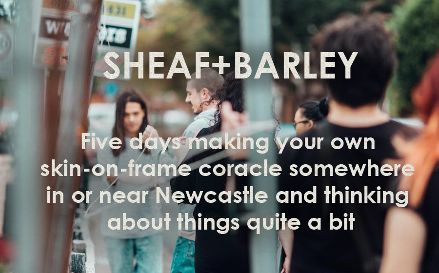 Sheaf+Barley: How to Build Boats and Influence People (to build boats) - Five days making your own skin-on-frame coracle somewhere outside in Northumbria and thinking about things quite a bit