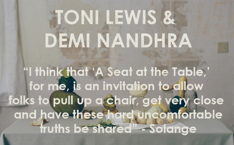 "Toni Lewis & Demi Nandhra: A Seat At The Table - ""I think that 'A Seat at the Table,' for me, is an invitation to allow folks to pull up a chair, get very close and have these hard uncomfortable truths be shared"" - Solange"